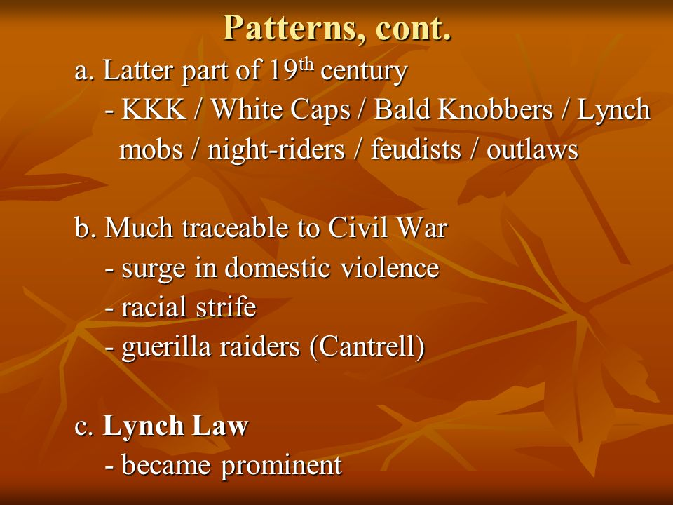 Patterns, cont. a. Latter part of 19 th century - KKK / White Caps / Bald Knobbers / Lynch - KKK / White Caps / Bald Knobbers / Lynch mobs / night-rid