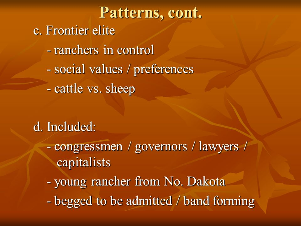 Patterns, cont. c. Frontier elite - ranchers in control - ranchers in control - social values / preferences - social values / preferences - cattle vs.
