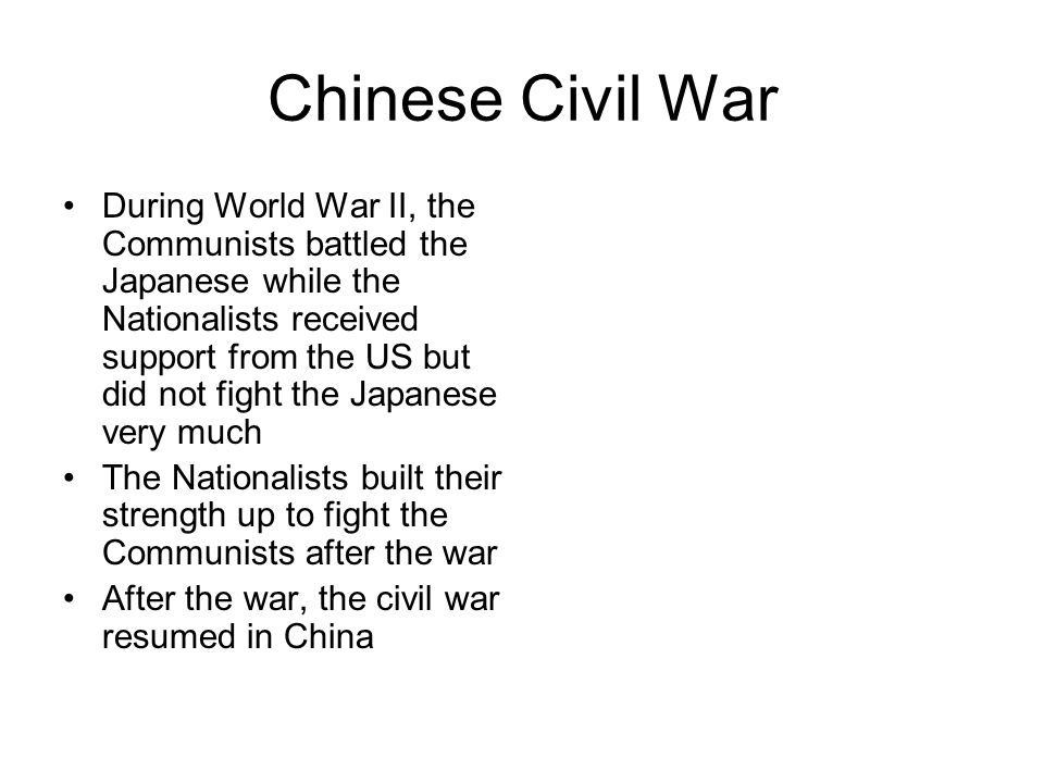 Chinese Civil War During World War II, the Communists battled the Japanese while the Nationalists received support from the US but did not fight the Japanese very much The Nationalists built their strength up to fight the Communists after the war After the war, the civil war resumed in China