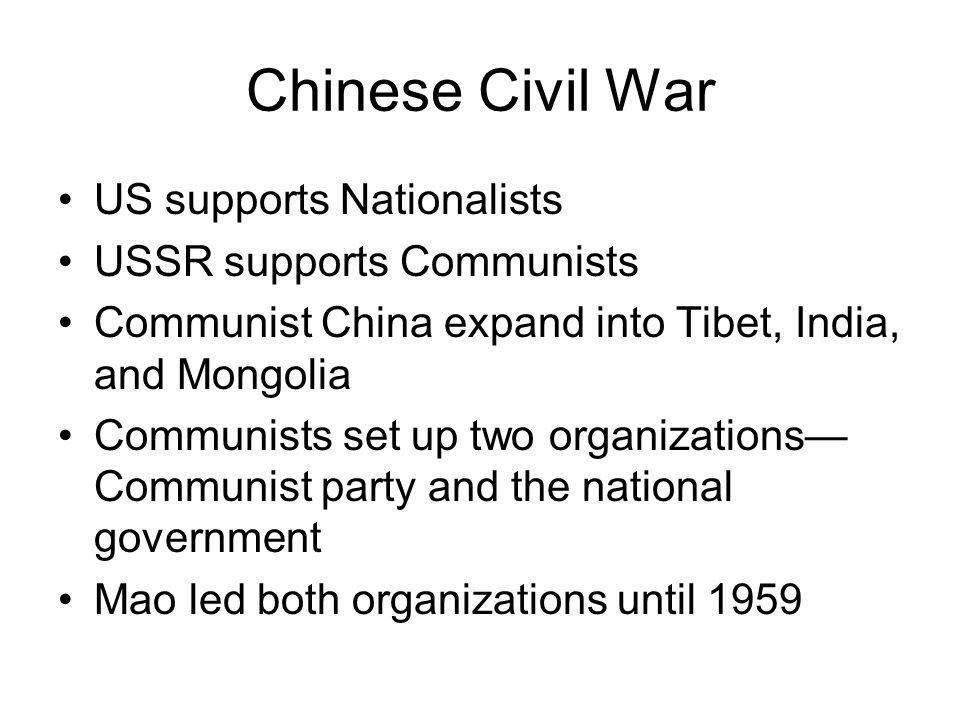 Chinese Civil War US supports Nationalists USSR supports Communists Communist China expand into Tibet, India, and Mongolia Communists set up two organ
