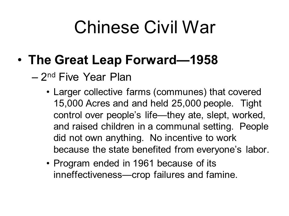 Chinese Civil War The Great Leap Forward—1958 –2 nd Five Year Plan Larger collective farms (communes) that covered 15,000 Acres and and held 25,000 people.