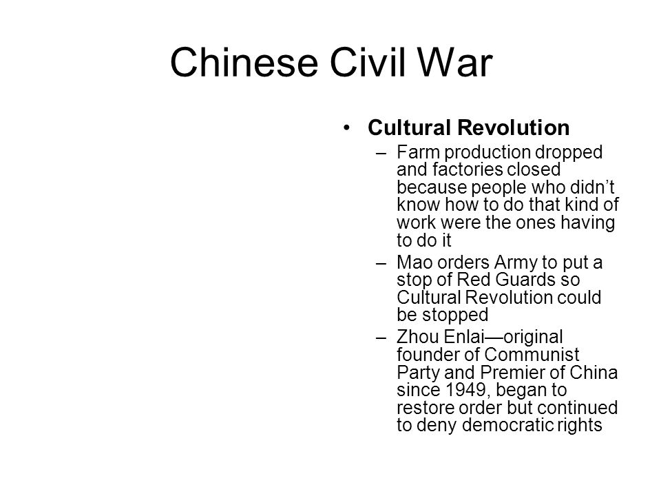 Chinese Civil War Cultural Revolution –Farm production dropped and factories closed because people who didn't know how to do that kind of work were the ones having to do it –Mao orders Army to put a stop of Red Guards so Cultural Revolution could be stopped –Zhou Enlai—original founder of Communist Party and Premier of China since 1949, began to restore order but continued to deny democratic rights