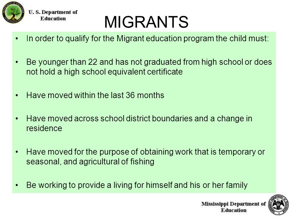 15 MIGRANTS In order to qualify for the Migrant education program the child must: Be younger than 22 and has not graduated from high school or does not hold a high school equivalent certificate Have moved within the last 36 months Have moved across school district boundaries and a change in residence Have moved for the purpose of obtaining work that is temporary or seasonal, and agricultural of fishing Be working to provide a living for himself and his or her family