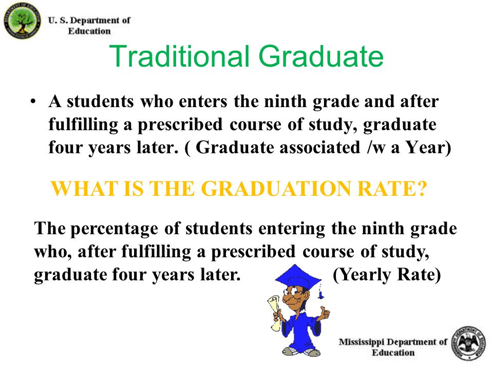24 Traditional Graduate A students who enters the ninth grade and after fulfilling a prescribed course of study, graduate four years later.