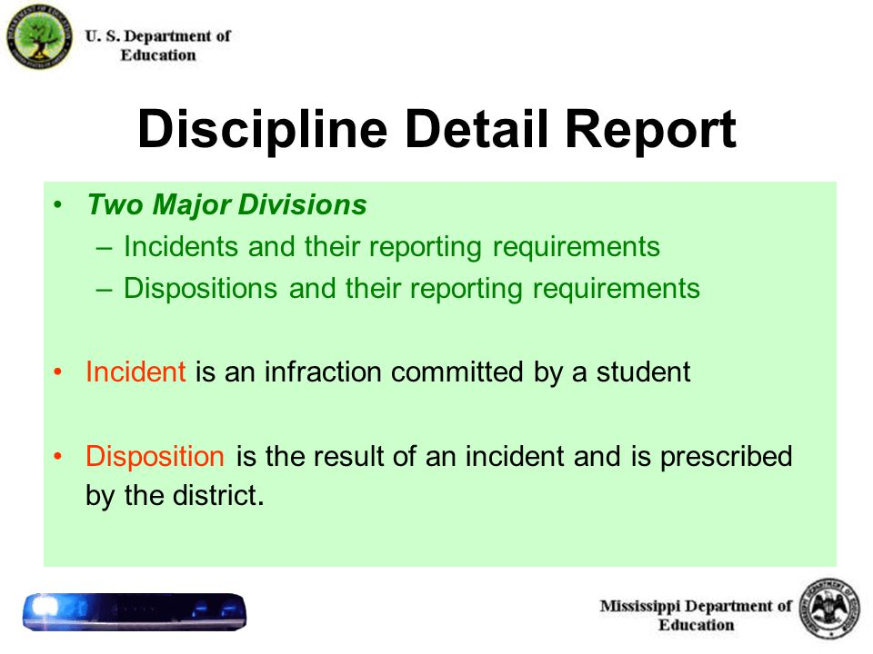 26 Discipline Detail Report Two Major Divisions –Incidents and their reporting requirements –Dispositions and their reporting requirements Incident is an infraction committed by a student Disposition is the result of an incident and is prescribed by the district.