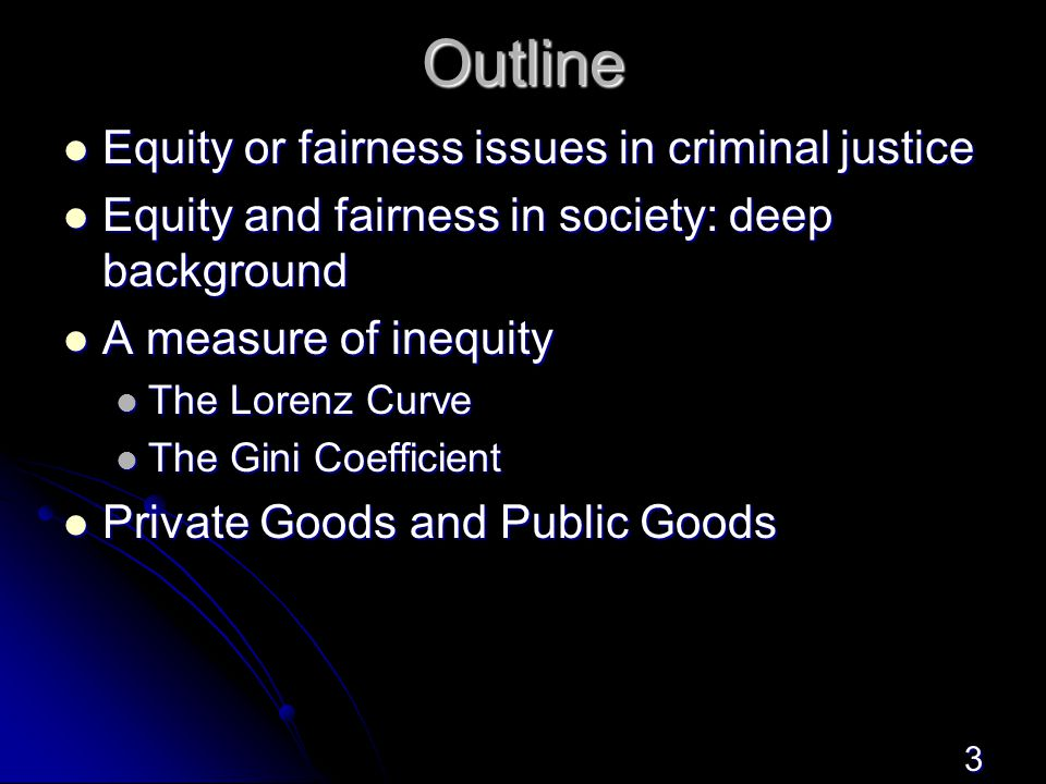 3 Outline Equity or fairness issues in criminal justice Equity or fairness issues in criminal justice Equity and fairness in society: deep background Equity and fairness in society: deep background A measure of inequity A measure of inequity The Lorenz Curve The Lorenz Curve The Gini Coefficient The Gini Coefficient Private Goods and Public Goods Private Goods and Public Goods