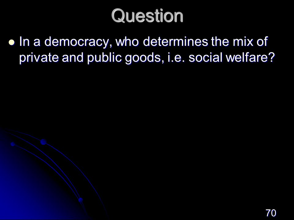 70Question In a democracy, who determines the mix of private and public goods, i.e.