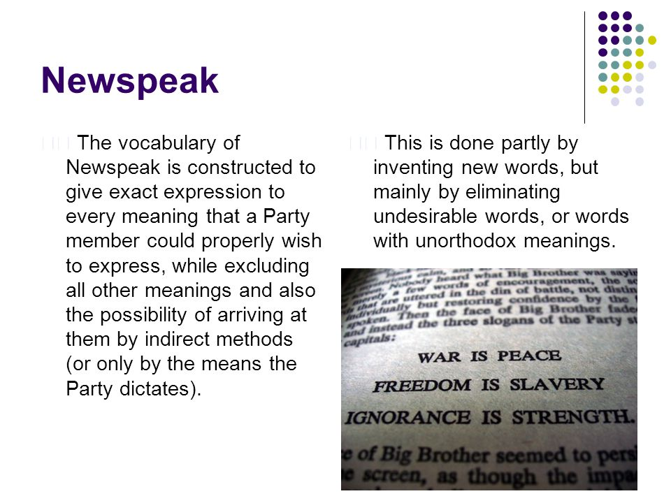 Newspeak The vocabulary of Newspeak is constructed to give exact expression to every meaning that a Party member could properly wish to express, while