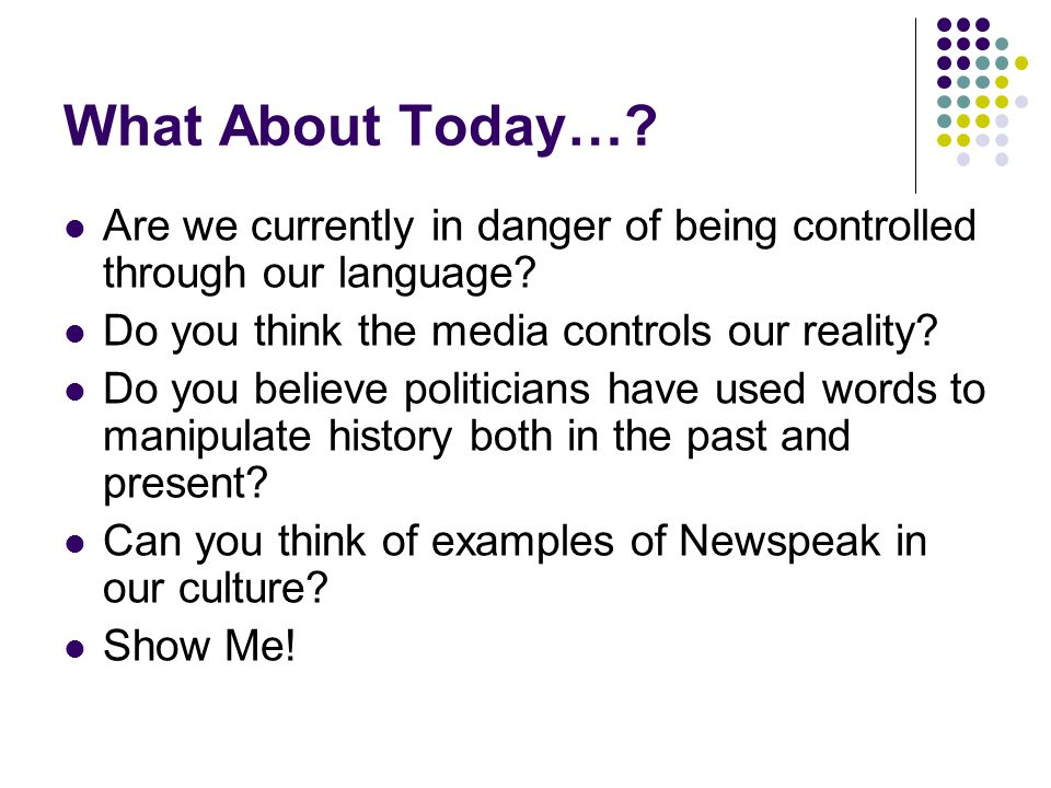 What About Today…? Are we currently in danger of being controlled through our language? Do you think the media controls our reality? Do you believe po