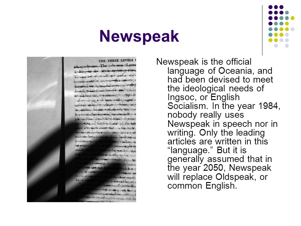Newspeak Newspeak is the official language of Oceania, and had been devised to meet the ideological needs of Ingsoc, or English Socialism. In the year