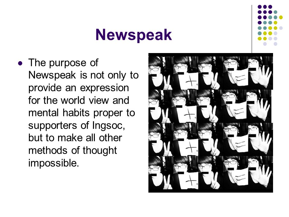 Newspeak The purpose of Newspeak is not only to provide an expression for the world view and mental habits proper to supporters of Ingsoc, but to make