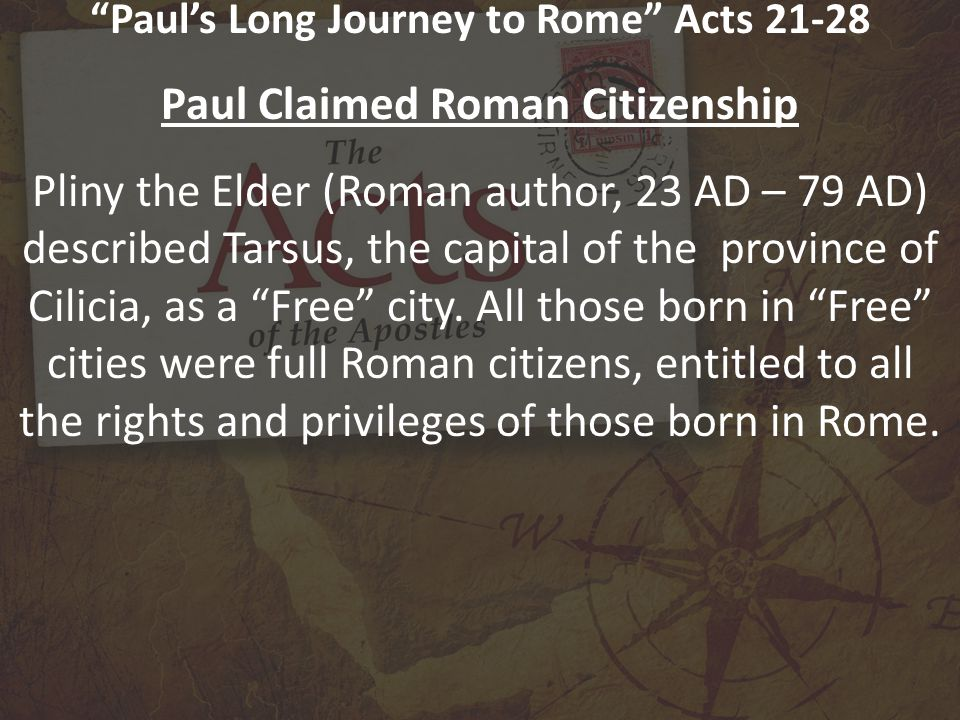 Paul's Long Journey to Rome Acts 21-28 Paul Claimed Roman Citizenship Pliny the Elder (Roman author, 23 AD – 79 AD) described Tarsus, the capital of the province of Cilicia, as a Free city.