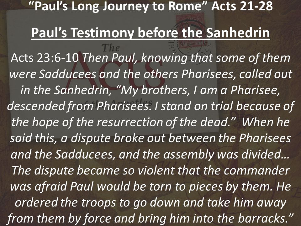 Paul's Long Journey to Rome Acts 21-28 Paul's Testimony before the Sanhedrin Acts 23:6-10 Then Paul, knowing that some of them were Sadducees and the others Pharisees, called out in the Sanhedrin, My brothers, I am a Pharisee, descended from Pharisees.