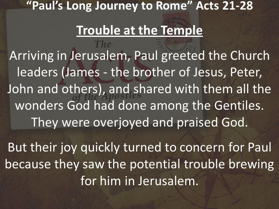 Paul's Long Journey to Rome Acts 21-28 Trouble at the Temple Arriving in Jerusalem, Paul greeted the Church leaders (James - the brother of Jesus, Peter, John and others), and shared with them all the wonders God had done among the Gentiles.