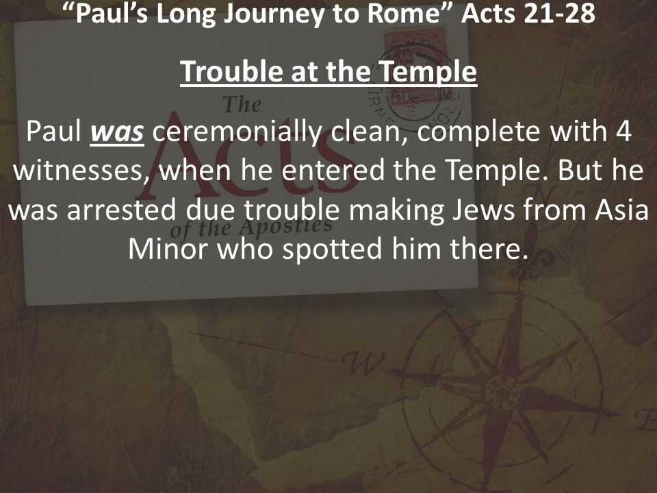 Paul's Long Journey to Rome Acts 21-28 Trouble at the Temple Acts 21:27-32 When the seven days were nearly over, some Jews from the province of Asia saw Paul at the temple.
