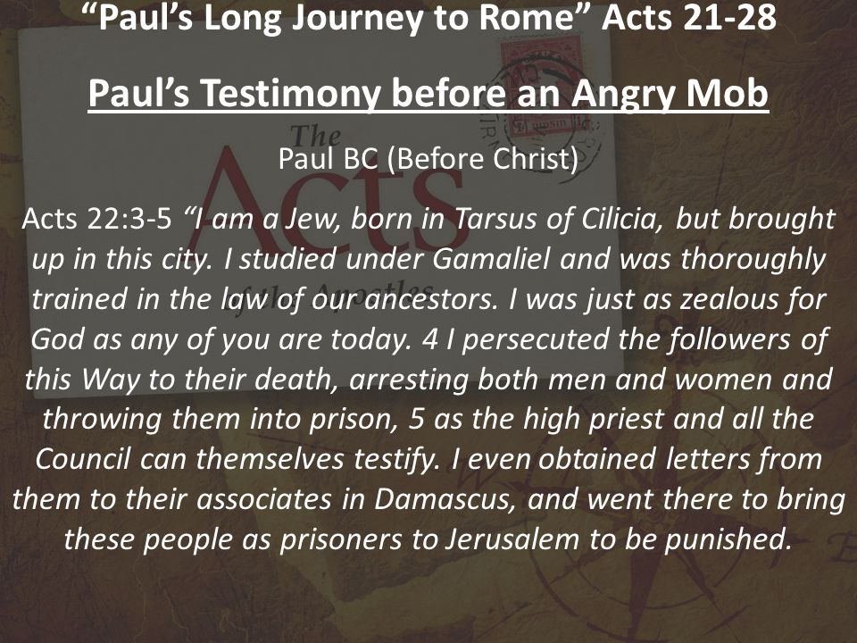 Paul's Long Journey to Rome Acts 21-28 Paul's Testimony before an Angry Mob Paul BC (Before Christ) Acts 22:3-5 I am a Jew, born in Tarsus of Cilicia, but brought up in this city.