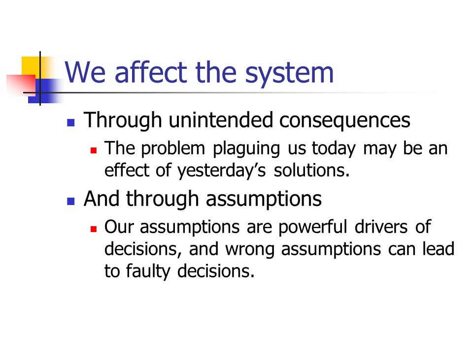We affect the system Through unintended consequences The problem plaguing us today may be an effect of yesterday's solutions.