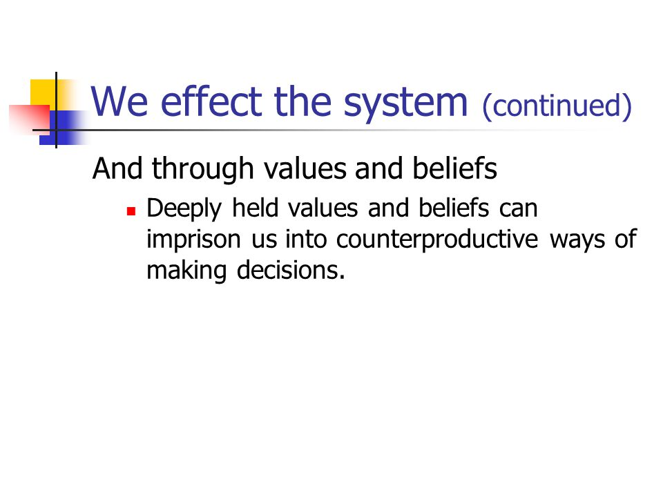 We effect the system (continued) And through values and beliefs Deeply held values and beliefs can imprison us into counterproductive ways of making decisions.