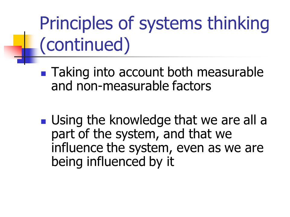 Principles of systems thinking (continued) Taking into account both measurable and non-measurable factors Using the knowledge that we are all a part of the system, and that we influence the system, even as we are being influenced by it