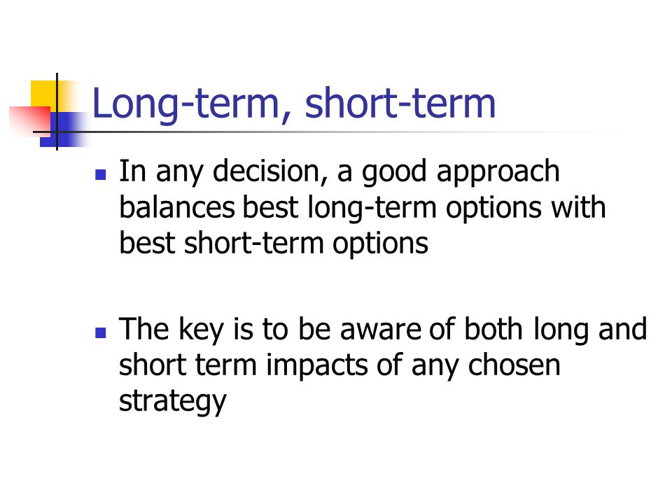 Long-term, short-term In any decision, a good approach balances best long-term options with best short-term options The key is to be aware of both long and short term impacts of any chosen strategy