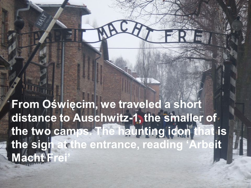 From Oświęcim, we traveled a short distance to Auschwitz-1, the smaller of the two camps. The haunting icon that is the sign at the entrance, reading