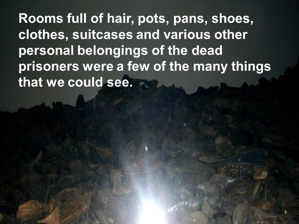 Rooms full of hair, pots, pans, shoes, clothes, suitcases and various other personal belongings of the dead prisoners were a few of the many things th