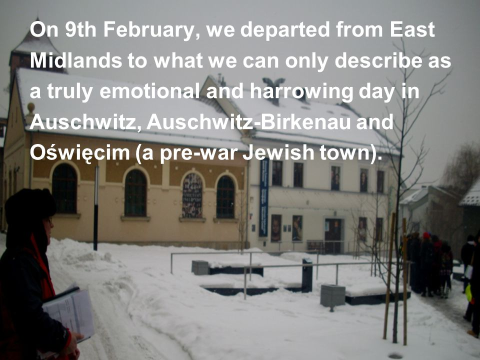 On 9th February, we departed from East Midlands to what we can only describe as a truly emotional and harrowing day in Auschwitz, Auschwitz-Birkenau and Oświęcim (a pre-war Jewish town).