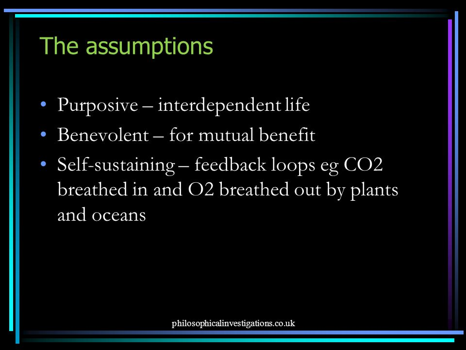 The assumptions Purposive – interdependent life Benevolent – for mutual benefit Self-sustaining – feedback loops eg CO2 breathed in and O2 breathed ou