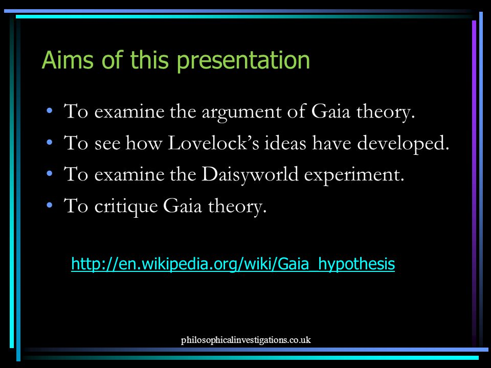 Aims of this presentation To examine the argument of Gaia theory. To see how Lovelock's ideas have developed. To examine the Daisyworld experiment. To