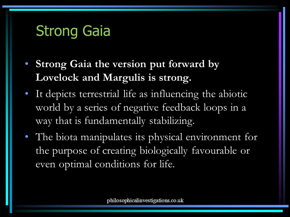 Strong Gaia Strong Gaia the version put forward by Lovelock and Margulis is strong. It depicts terrestrial life as influencing the abiotic world by a