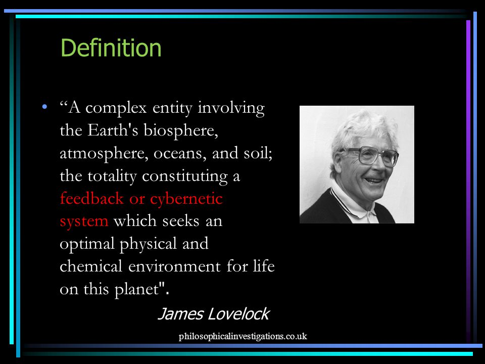 Definition A complex entity involving the Earth s biosphere, atmosphere, oceans, and soil; the totality constituting a feedback or cybernetic system which seeks an optimal physical and chemical environment for life on this planet .