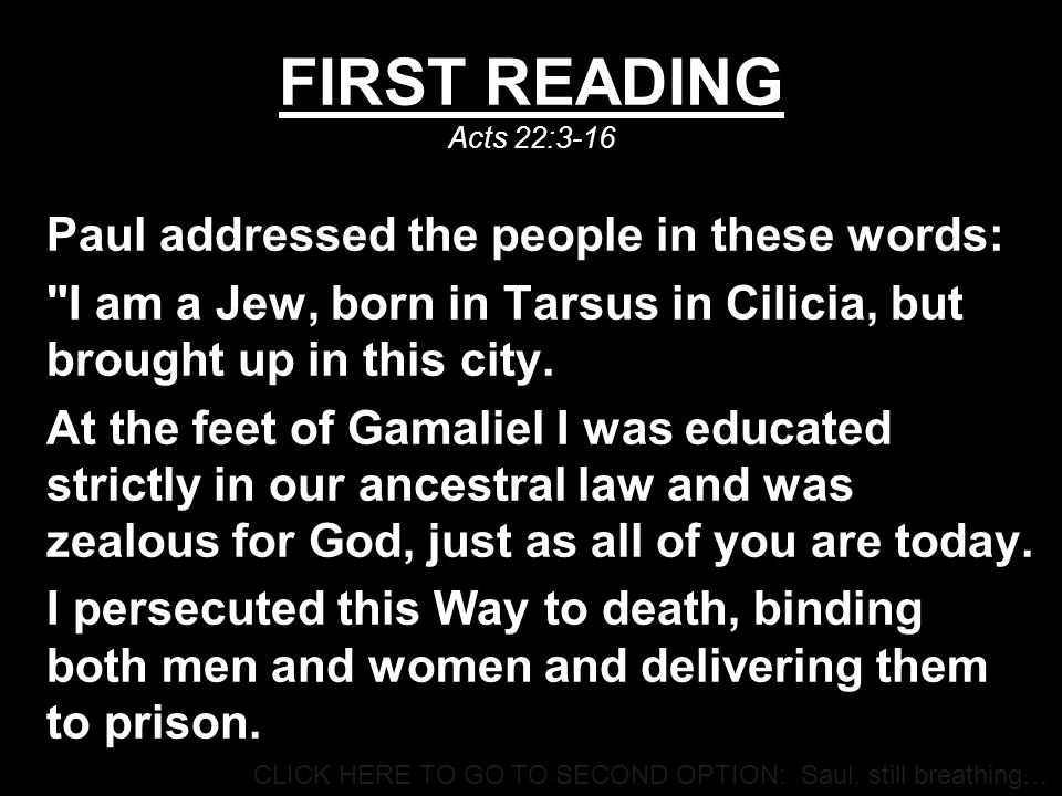 FIRST READING Acts 22:3-16 Paul addressed the people in these words: I am a Jew, born in Tarsus in Cilicia, but brought up in this city.