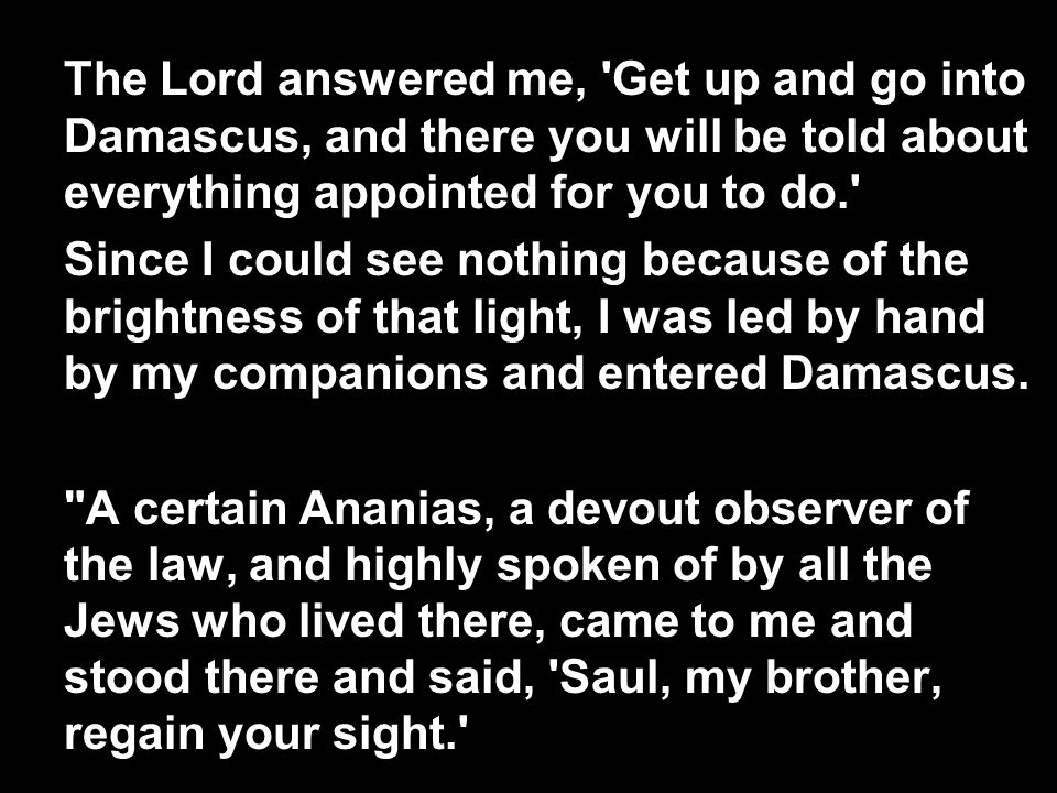 The Lord answered me, Get up and go into Damascus, and there you will be told about everything appointed for you to do. Since I could see nothing because of the brightness of that light, I was led by hand by my companions and entered Damascus.