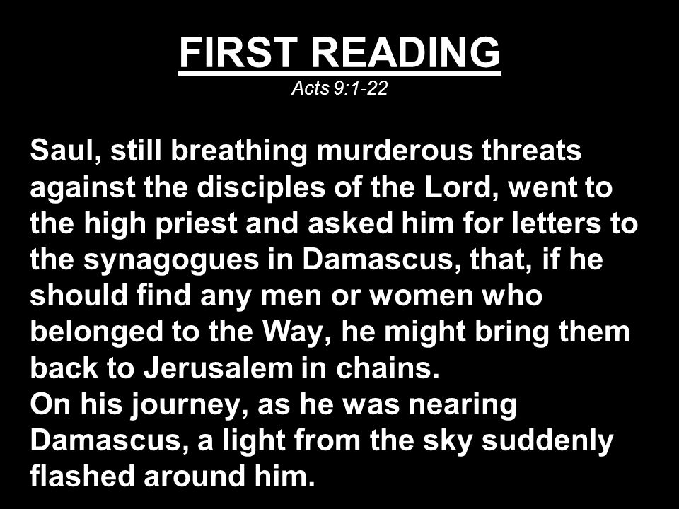 FIRST READING Acts 9:1-22 Saul, still breathing murderous threats against the disciples of the Lord, went to the high priest and asked him for letters to the synagogues in Damascus, that, if he should find any men or women who belonged to the Way, he might bring them back to Jerusalem in chains.