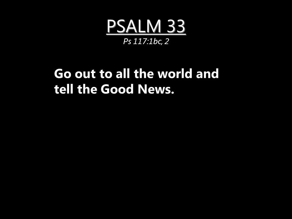 PSALM 33 PSALM 33 Ps 117:1bc, 2 Go out to all the world and tell the Good News.
