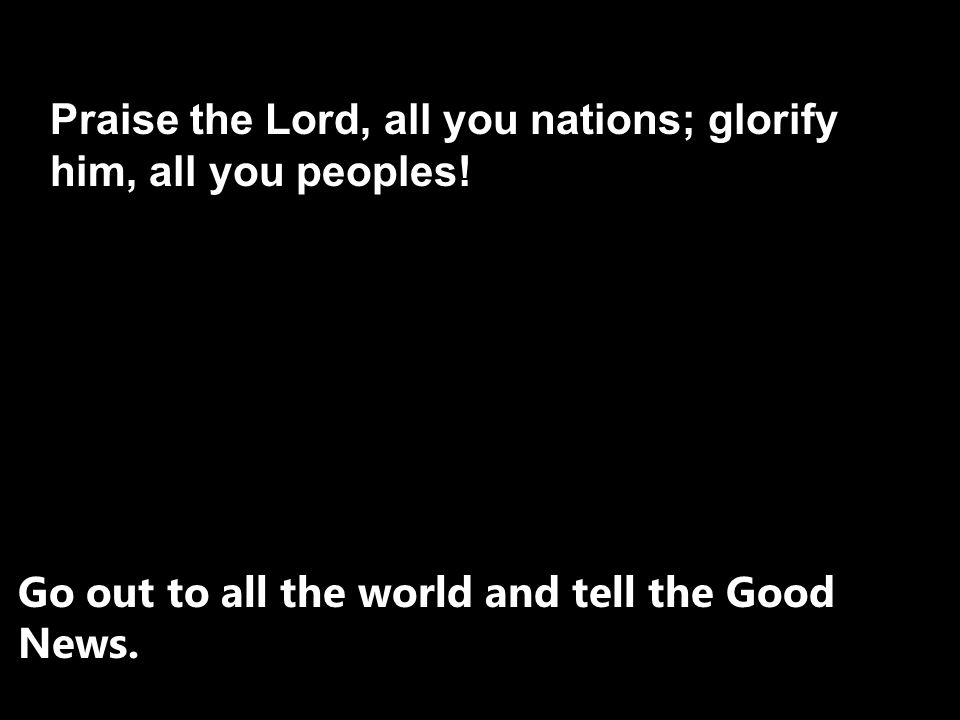Praise the Lord, all you nations; glorify him, all you peoples!