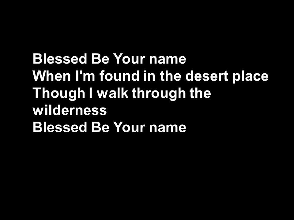 Blessed Be Your name When I m found in the desert place Though I walk through the wilderness Blessed Be Your name