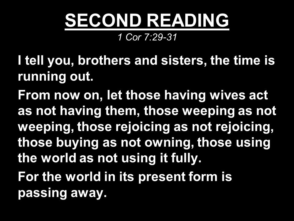 SECOND READING 1 Cor 7:29-31 I tell you, brothers and sisters, the time is running out.