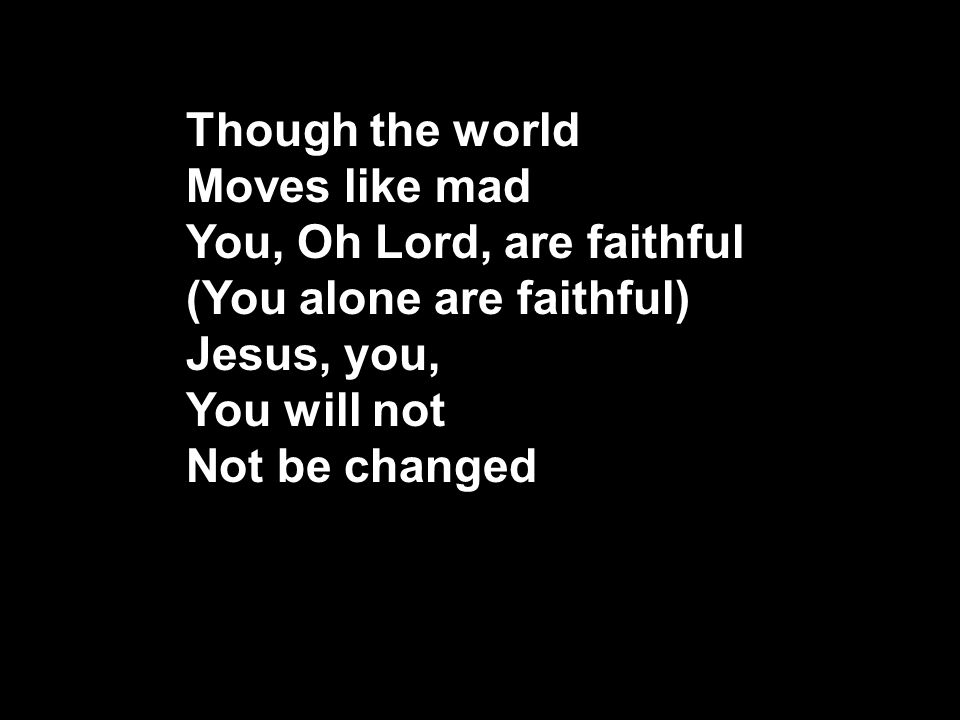 Though the world Moves like mad You, Oh Lord, are faithful (You alone are faithful) Jesus, you, You will not Not be changed