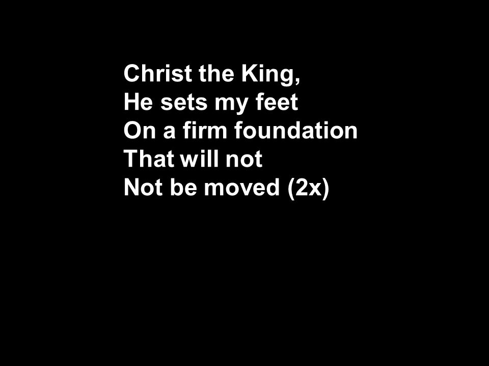 Christ the King, He sets my feet On a firm foundation That will not Not be moved (2x)