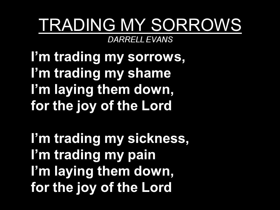 TRADING MY SORROWS DARRELL EVANS I'm trading my sorrows, I'm trading my shame I'm laying them down, for the joy of the Lord I'm trading my sickness, I'm trading my pain I'm laying them down, for the joy of the Lord