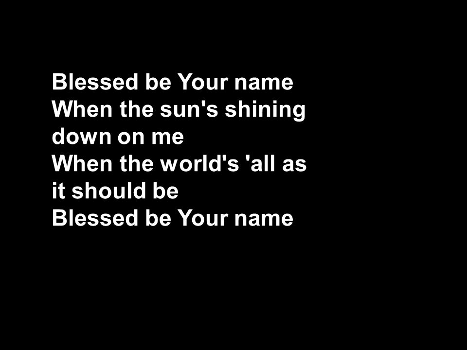 Blessed be Your name When the sun s shining down on me When the world s all as it should be Blessed be Your name