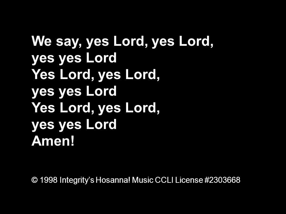 We say, yes Lord, yes Lord, yes yes Lord Yes Lord, yes Lord, yes yes Lord Yes Lord, yes Lord, yes yes Lord Amen.