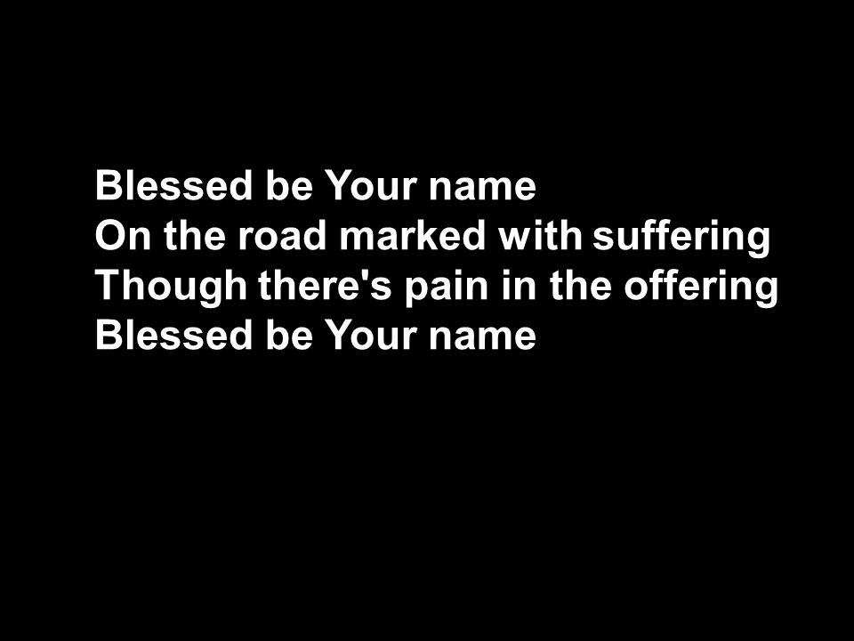 On the road marked with suffering Though there s pain in the offering Blessed be Your name