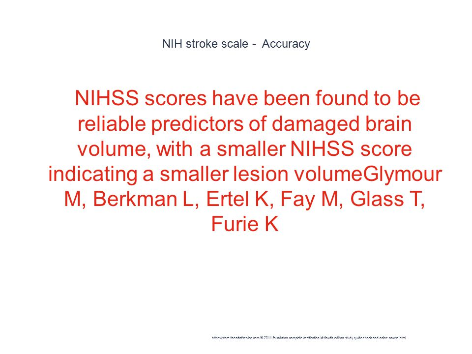 NIH stroke scale - Accuracy 1 NIHSS scores have been found to be reliable predictors of damaged brain volume, with a smaller NIHSS score indicating a