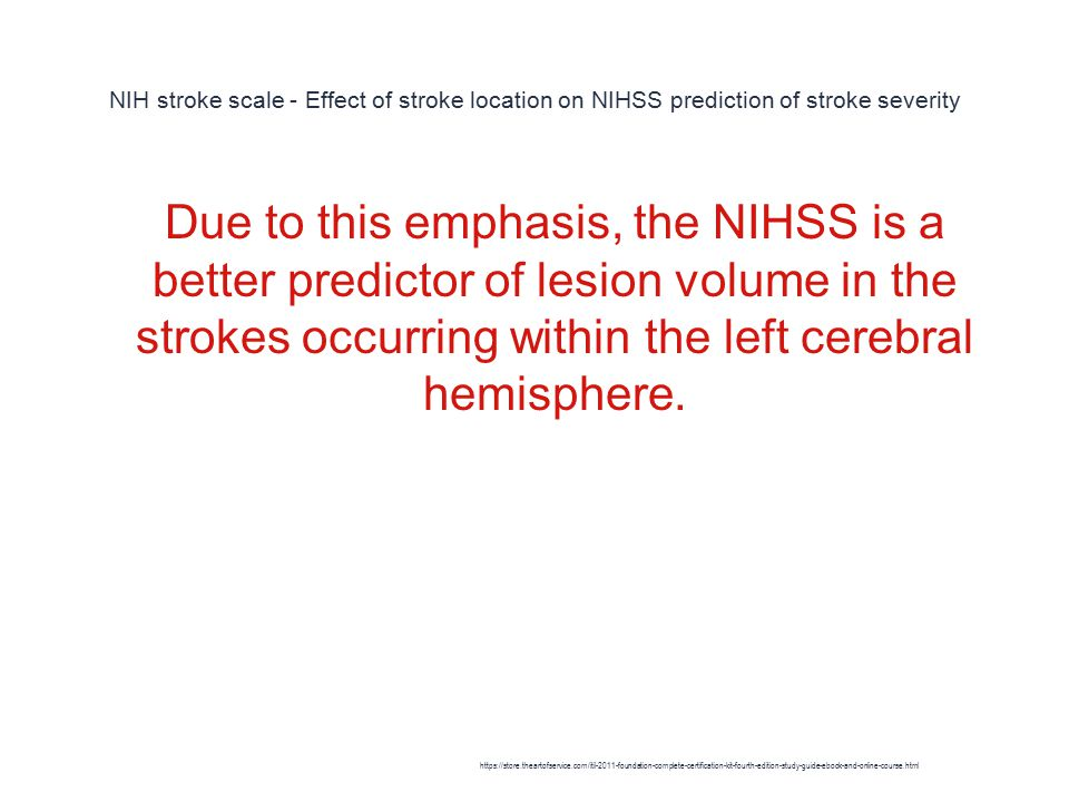 NIH stroke scale - Effect of stroke location on NIHSS prediction of stroke severity 1 Due to this emphasis, the NIHSS is a better predictor of lesion