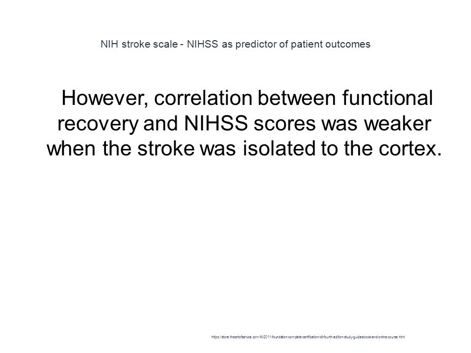 NIH stroke scale - NIHSS as predictor of patient outcomes 1 However, correlation between functional recovery and NIHSS scores was weaker when the stroke was isolated to the cortex.