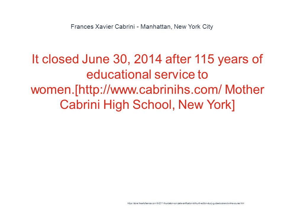 Frances Xavier Cabrini - Manhattan, New York City 1 It closed June 30, 2014 after 115 years of educational service to women.[http://www.cabrinihs.com/ Mother Cabrini High School, New York] https://store.theartofservice.com/itil-2011-foundation-complete-certification-kit-fourth-edition-study-guide-ebook-and-online-course.html