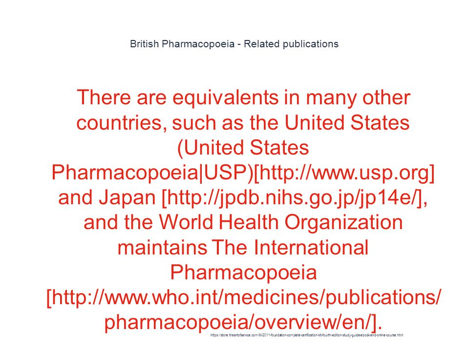 British Pharmacopoeia - Related publications 1 There are equivalents in many other countries, such as the United States (United States Pharmacopoeia|USP)[http://www.usp.org] and Japan [http://jpdb.nihs.go.jp/jp14e/], and the World Health Organization maintains The International Pharmacopoeia [http://www.who.int/medicines/publications/ pharmacopoeia/overview/en/].