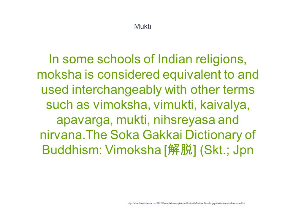 Mukti 1 In some schools of Indian religions, moksha is considered equivalent to and used interchangeably with other terms such as vimoksha, vimukti, kaivalya, apavarga, mukti, nihsreyasa and nirvana.The Soka Gakkai Dictionary of Buddhism: Vimoksha [ 解脱 ] (Skt.; Jpn https://store.theartofservice.com/itil-2011-foundation-complete-certification-kit-fourth-edition-study-guide-ebook-and-online-course.html